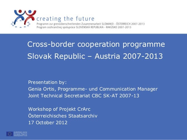 Cross-border cooperation programmeSlovak Republic – Austria 2007-2013Presentation by:Genia Ortis, Programme- und Communica...