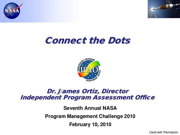 Connect the Dots       Dr. James Ortiz, DirectorIndependent Program Assessment Office            Seventh Annual NASA      ...
