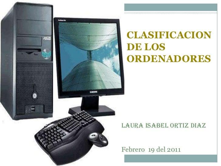 CLASIFICACION DE LOS ORDENADORESLAURA ISABEL ORTIZ DIAZFebrero 19 del 2011