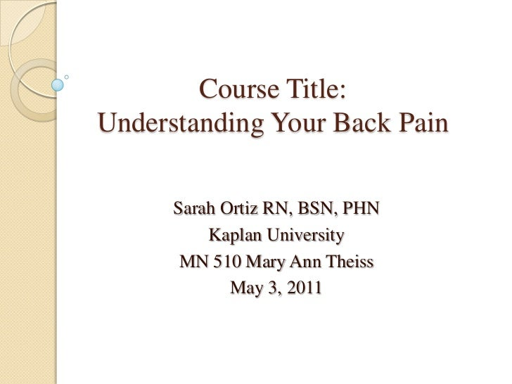 Course Title: Understanding Your Back Pain<br />Sarah Ortiz RN, BSN, PHN<br />Kaplan University<br />MN 510 Mary Ann Theis...