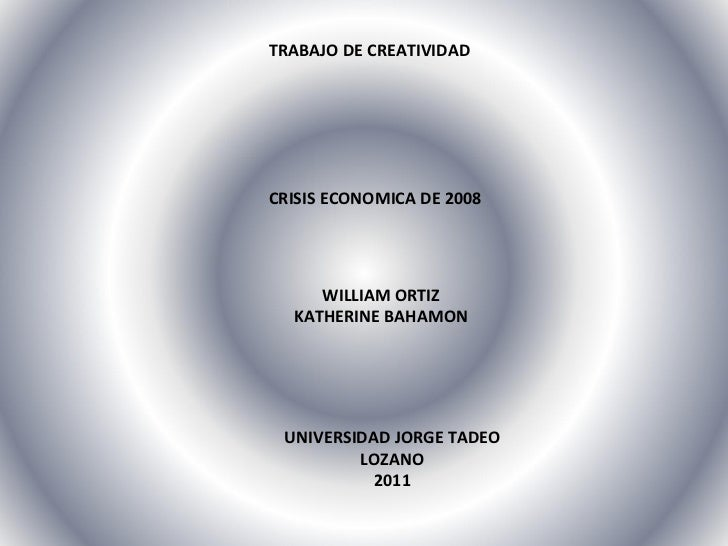 TRABAJO DE CREATIVIDAD CRISIS ECONOMICA DE 2008 WILLIAM ORTIZ KATHERINE BAHAMON UNIVERSIDAD JORGE TADEO LOZANO 2011
