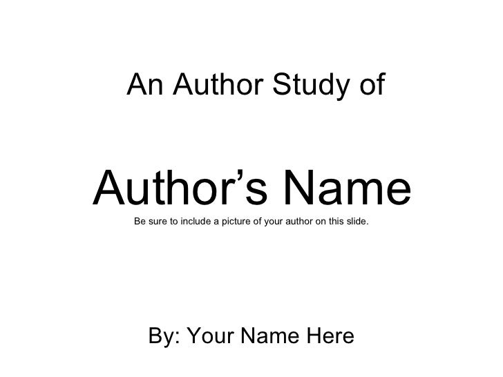 Author's Name Be sure to include a picture of your author on this slide. By: Your Name Here An Author Study of