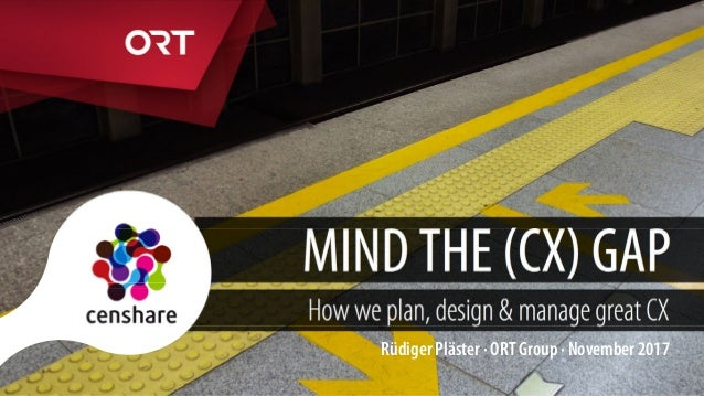 MIND THE (CX) GAP How we plan, design & manage great CX Rüdiger Pläster · ORT Group · November 2017