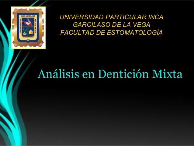 UNIVERSIDAD PARTICULAR INCA GARCILASO DE LA VEGA FACULTAD DE ESTOMATOLOGÍA  Análisis en Dentición Mixta