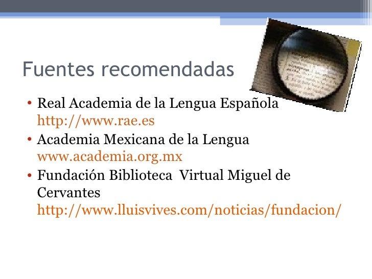 Fuentes recomendadas <ul><li>Real Academia de la Lengua Española  http://www.rae.es </li></ul><ul><li>Academia Mexicana de...