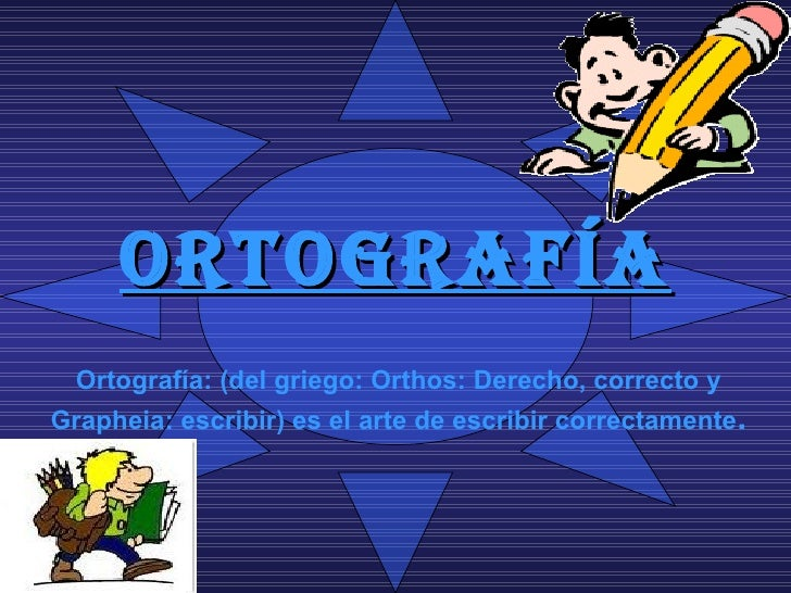 Ortografía: (del griego: Orthos: Derecho, correcto y Grapheia: escribir) es el arte de escribir correctamente .   ORTOGRAFÍA