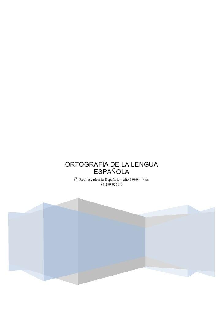 ORTOGRAFÍA DE LA LENGUA      ESPAÑOLA  © Real Academia Española - año 1999 - ISBN                84-239-9250-0