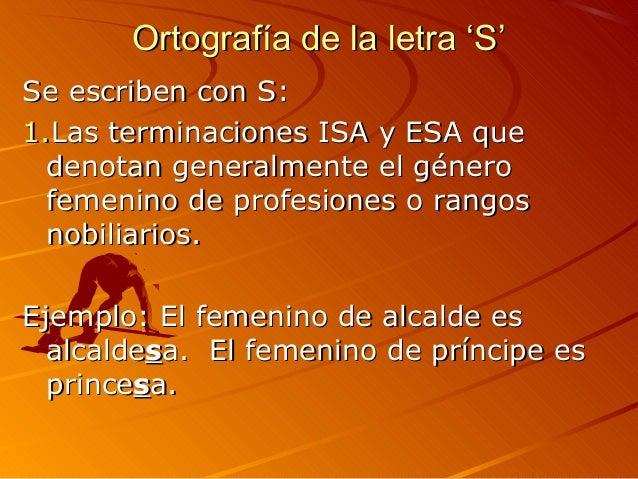 Ortografía de la letra 'S'Ortografía de la letra 'S' Se escriben con S:Se escriben con S: 1.1.Las terminaciones ISA y ESA ...
