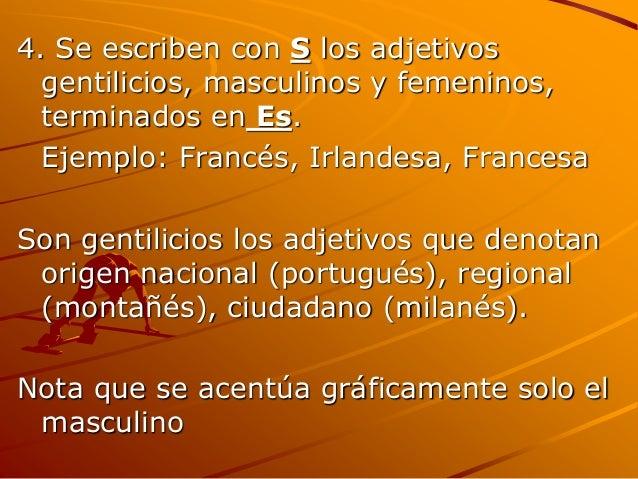 4. Se escriben con S los adjetivos gentilicios, masculinos y femeninos, terminados en Es. Ejemplo: Francés, Irlandesa, Fra...