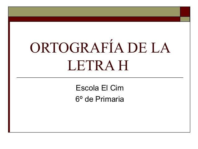 ORTOGRAFÍA DE LA LETRA H Escola El Cim 6º de Primaria
