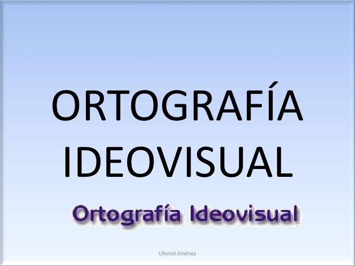 ORTOGRAFÍA IDEOVISUAL<br />Ullenid Jiménez<br />