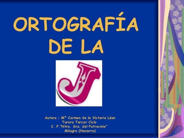 "ORTOGRAFÍA DE LA Autora ; Mª Carmen de la Victoria Léon Turora Tercer Ciclo C. P.""Ntra. Sra. del Patrocinio"" Milagro (Nava..."