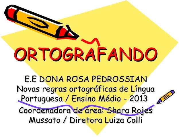 ORTOGRAFANDO E.E DONA ROSA PEDROSSIAN Novas regras ortográficas de Língua Portuguesa / Ensino Médio - 2013 Coordenadora de...