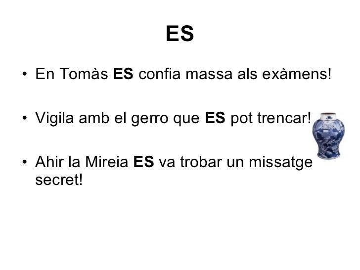 <ul><li>En Tomàs  ES  confia massa als exàmens! </li></ul><ul><li>Vigila amb el gerro que  ES  pot trencar! </li></ul><ul>...