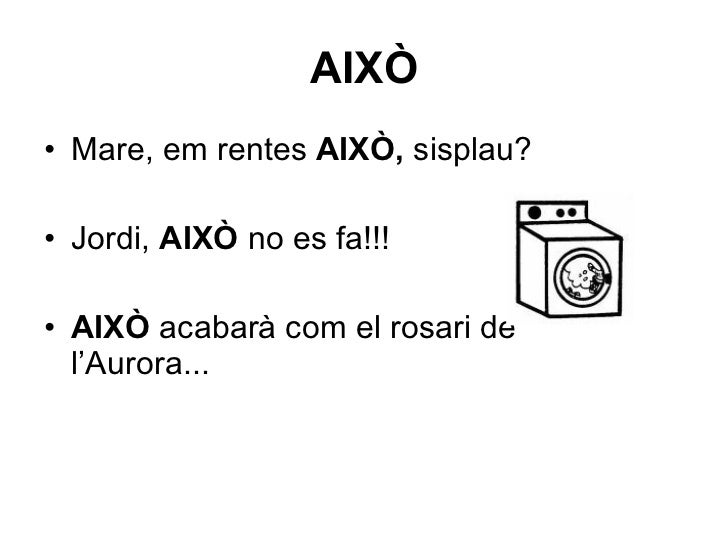 AIXÒ <ul><li>Mare, em rentes  AIXÒ,  sisplau? </li></ul><ul><li>Jordi,  AIXÒ  no es fa!!! </li></ul><ul><li>AIXÒ  acabarà ...