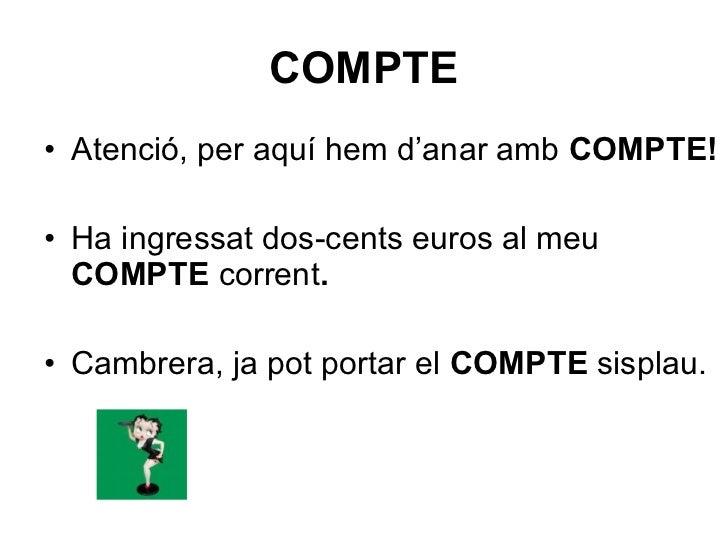 COMPTE <ul><li>Atenció, per aquí hem d'anar amb  COMPTE! </li></ul><ul><li>Ha ingressat dos-cents euros al meu  COMPTE  co...