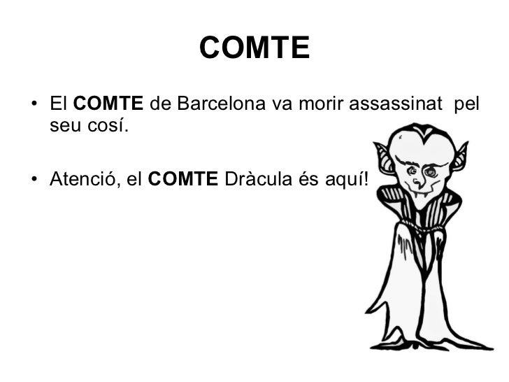 COMTE <ul><li>El  COMTE  de Barcelona va morir assassinat  pel seu cosí. </li></ul><ul><li>Atenció, el  COMTE  Dràcula és ...