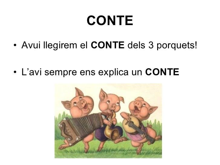 CONTE <ul><li>Avui llegirem el  CONTE  dels 3 porquets! </li></ul><ul><li>L'avi sempre ens explica un  CONTE </li></ul>