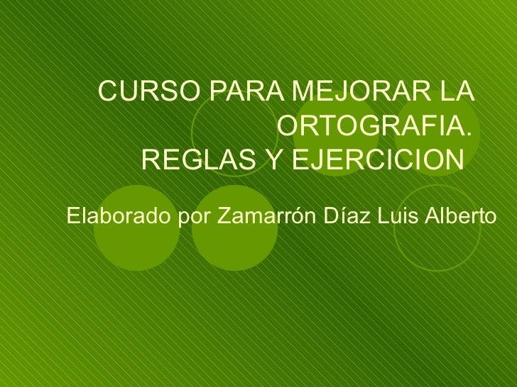 CURSO PARA MEJORAR LA ORTOGRAFIA. REGLAS Y EJERCICION  Elaborado por Zamarrón Díaz Luis Alberto
