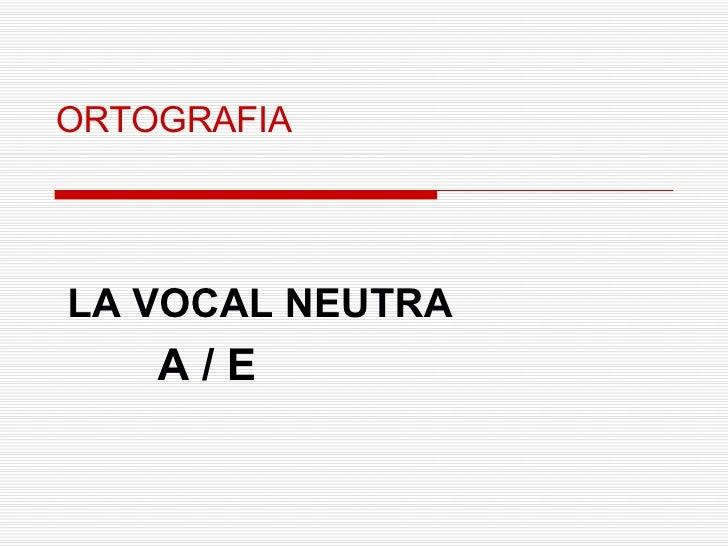 ORTOGRAFIA LA VOCAL NEUTRA A / E