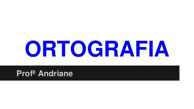 ORTOGRAFIA Profª Andriane