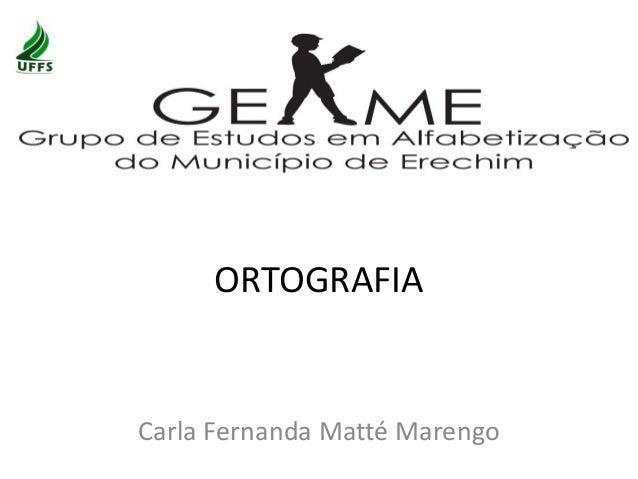 ORTOGRAFIA Carla Fernanda Matté Marengo