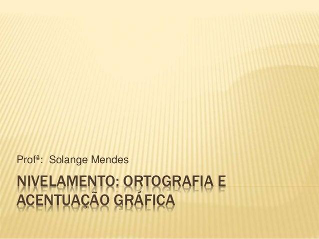 NIVELAMENTO: ORTOGRAFIA E ACENTUAÇÃO GRÁFICA Profª: Solange Mendes