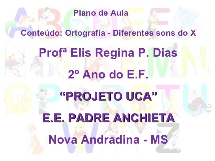 """Plano de Aula  Conteúdo: Ortografia - Diferentes sons do X Profª Elis Regina P. Dias  2º Ano do E.F. """" PROJETO UCA"""" E.E. P..."""