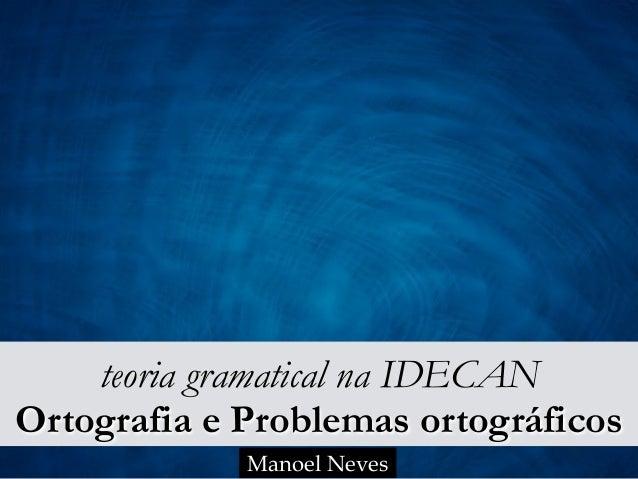 teoria gramatical na IDECAN Ortografia e Problemas ortográficos Manoel Neves