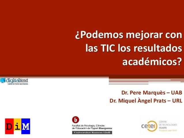 ¿Podemos mejorar con  las TIC los resultados           académicos?            Dr. Pere Marquès – UAB       Dr. Miquel Ànge...