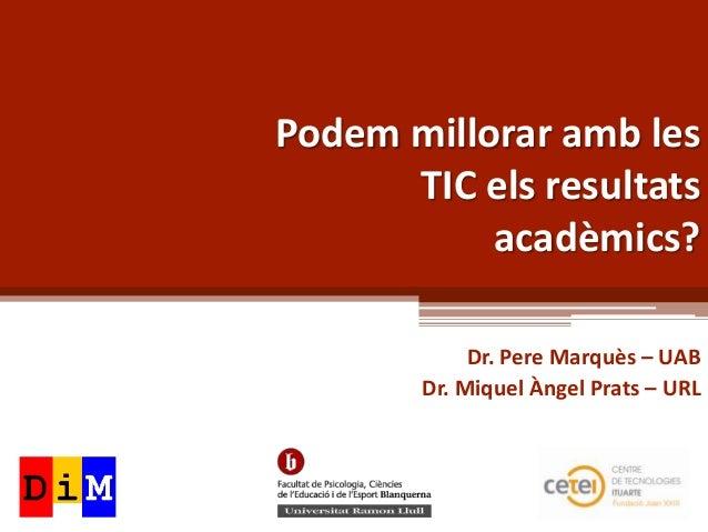 Podem millorar amb les      TIC els resultats           acadèmics?            Dr. Pere Marquès – UAB       Dr. Miquel Ànge...