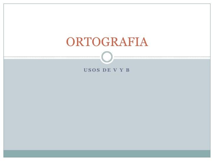 ORTOGRAFIA    USOS DE V Y B