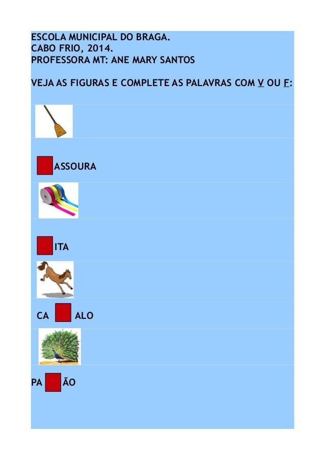 ESCOLA MUNICIPAL DO BRAGA. CABO FRIO, 2014. PROFESSORA MT: ANE MARY SANTOS VEJA AS FIGURAS E COMPLETE AS PALAVRAS COM V OU...