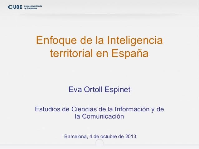 Enfoque de la Inteligencia territorial en España Eva Ortoll Espinet Estudios de Ciencias de la Información y de la Comunic...