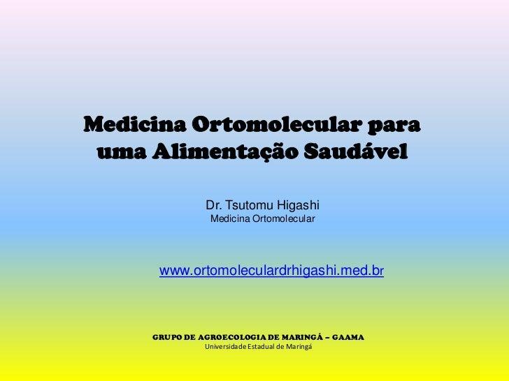 Medicina Ortomolecular paraumaAlimentaçãoSaudável<br />Dr. Tsutomu Higashi<br />Medicina Ortomolecular<br />www.ortomolecu...