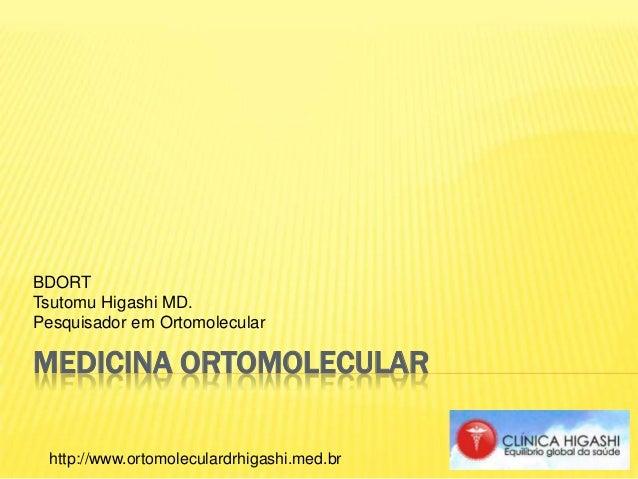 MEDICINA ORTOMOLECULAR BDORT Tsutomu Higashi MD. Pesquisador em Ortomolecular http://www.ortomoleculardrhigashi.med.br