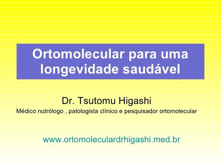 Ortomolecular para uma longevidade saudável Dr. Tsutomu Higashi Médico nutrólogo , patologista clínico e pesquisador ortom...