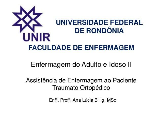FACULDADE DE ENFERMAGEM Enfermagem do Adulto e Idoso II Assistência de Enfermagem ao Paciente Traumato Ortopédico Enfª. Pr...