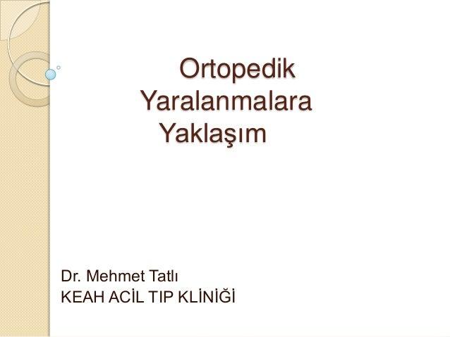 Ortopedik Yaralanmalara YaklaĢım  Dr. Mehmet Tatlı KEAH ACĠL TIP KLĠNĠĞĠ