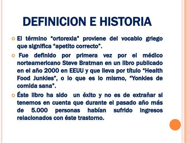 """DEFINICION E HISTORIA El término """"ortorexia"""" proviene del vocablo griego  que significa """"apetito correcto"""". Fue definido..."""