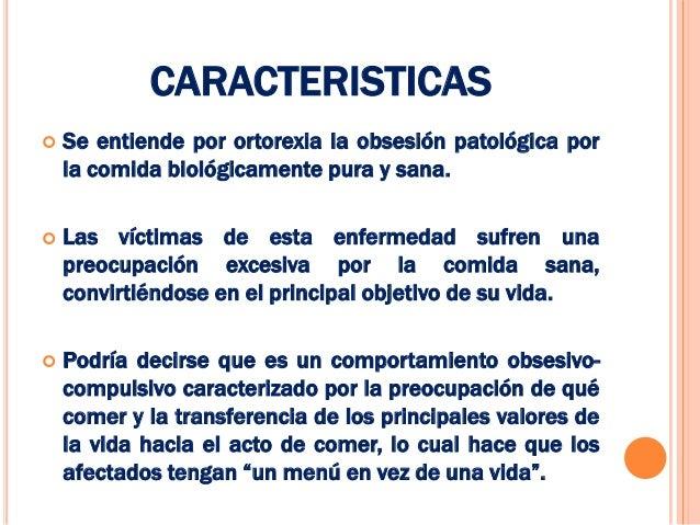 CARACTERISTICAS   Se entiende por ortorexia la obsesión patológica por    la comida biológicamente pura y sana.   Las ví...