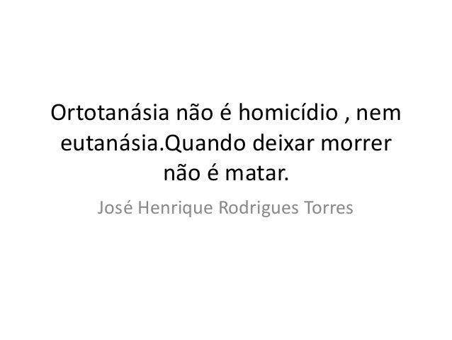 Ortotanásia não é homicídio , nem  eutanásia.Quando deixar morrer  não é matar.  José Henrique Rodrigues Torres