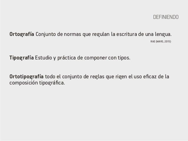 DEFINIENDO Ortografía Conjunto de normas que regulan la escritura de una lengua. Tipografía Estudio y práctica de componer...
