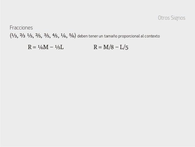 Otros Signos Fracciones R = ⅙M − ⅕L R = M/8 − L/5 (⅓, ⅔ ⅕, ⅖, ⅗, ⅘, ⅙, ⅚) deben tener un tamaño proporcional al contexto