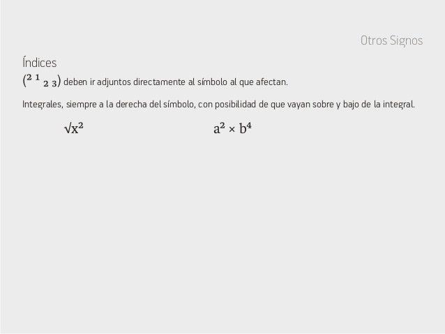 Otros Signos Índices √x² a² × b⁴ (² ¹ ₂ ₃) deben ir adjuntos directamente al símbolo al que afectan. Integrales, siempre a...