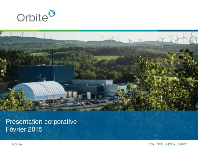 Présentation corporative Février 2015 TSX : ORT OTCQX : EORBF© Orbite