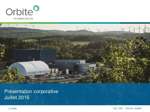 Présentation corporative Juillet 2015 TSX : ORT OTCQX : EORBF© Orbite