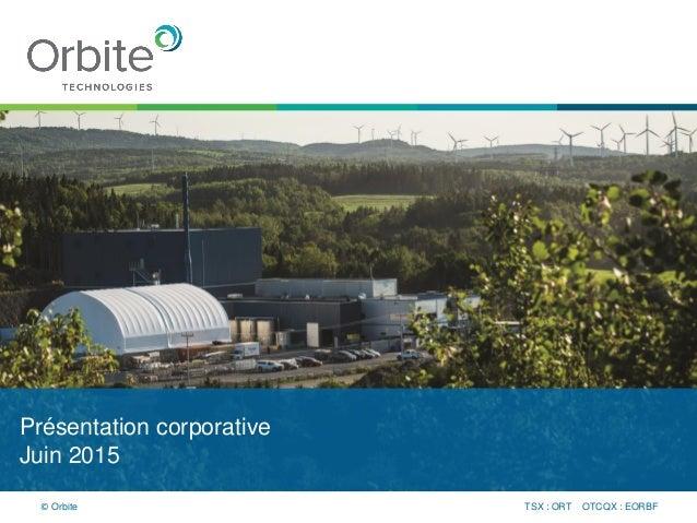 Présentation corporative Juin 2015 TSX : ORT OTCQX : EORBF© Orbite