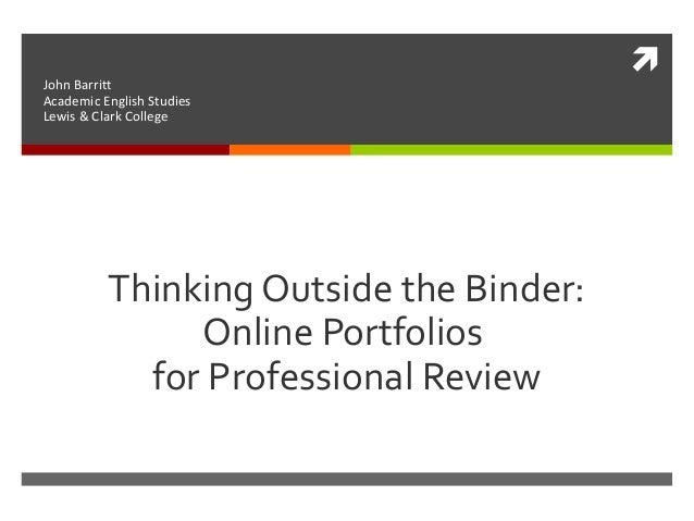  Thinking Outside the Binder: Online Portfolios for Professional Review John Barritt Academic English Studies Lewis & Cla...