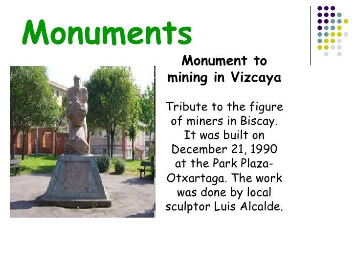 Monuments Monument to mining in Vizcaya Tribute to the figure of miners in Biscay. It was built on December 21, 1990 at th...